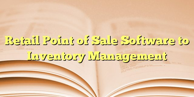 Retail Point of Sale Software to Inventory Management