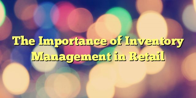 The Importance of Inventory Management in Retail